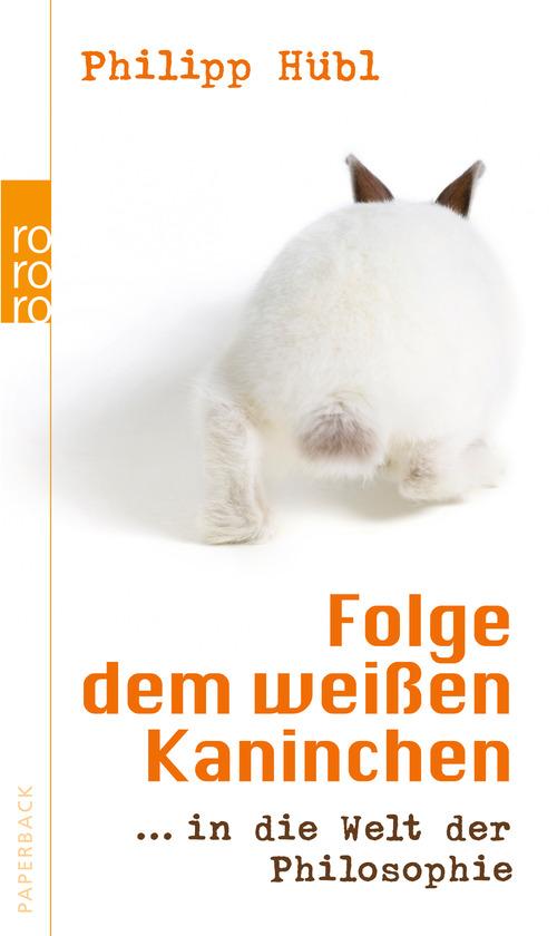 Folge dem weißen Kaninchen ... in die Welt der Philosophie - Philipp Hübl [2. Auflage, 2012]