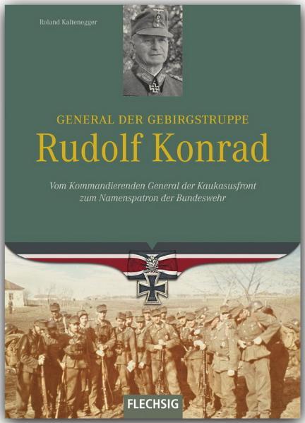 Ritterkreuzträger: General der Gebirgstruppe Rudolf Konrad: Vom Kommandierenden General der Kaukasusfront zum Namenspratron der Bundeswehr - Roland Kaltenegger