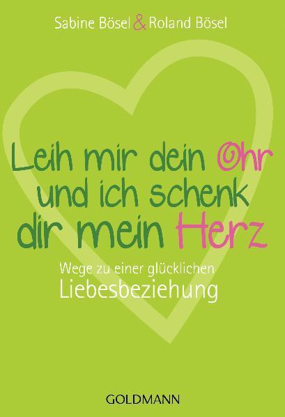 Leih mir dein Ohr und ich schenk dir mein Herz: Wege zu einer glücklichen Liebesbeziehung - Sabine Bösel