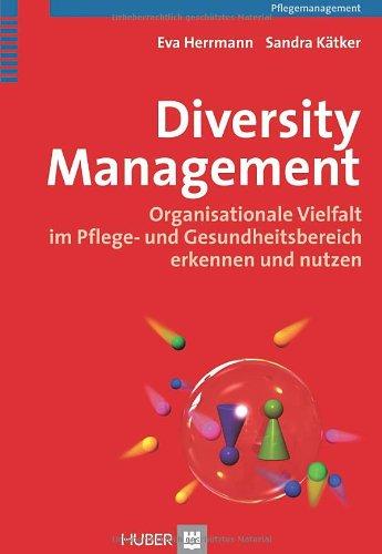 Diversity Management. Organisationale Vielfalt im Pflege- und Gesundheitsbereich erkennen und nutzen - Eva Herrmann