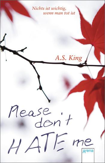 Please don´t hate me: Nichts ist wichtig, wenn man tot ist - A. S. King