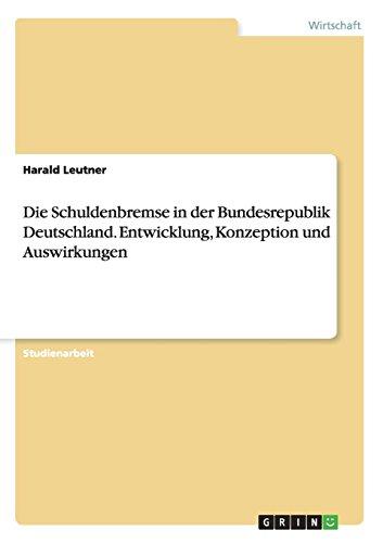 Die Schuldenbremse in der Bundesrepublik Deutschland - Entwicklung, Konzeption und Auswirkungen - Harald Leutner