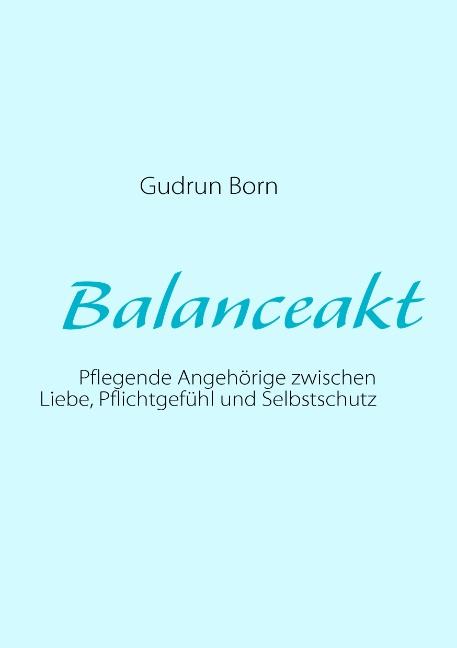 Balanceakt: Pflegende Angehörige zwischen Liebe, Pflichtgefühl und Selbstschutz - Gudrun Born