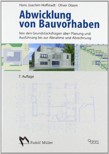 Abwicklung von Bauvorhaben: Zeitlicher und organisatorischer Ablauf eines Bauvorhabens von den Grundstücksfragen bis zur