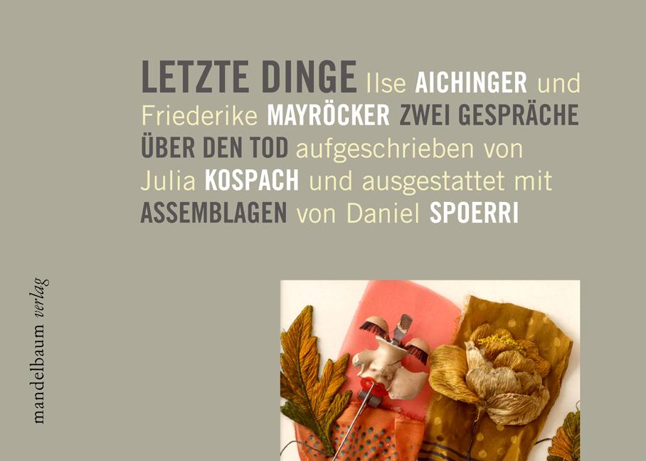 Letzte Dinge: Ilse Aichinger und Friederike Mayröcker. Zwei Gespräche über den Tod. Mit Assemblagen von Daniel Spoerri - Julia Kospach