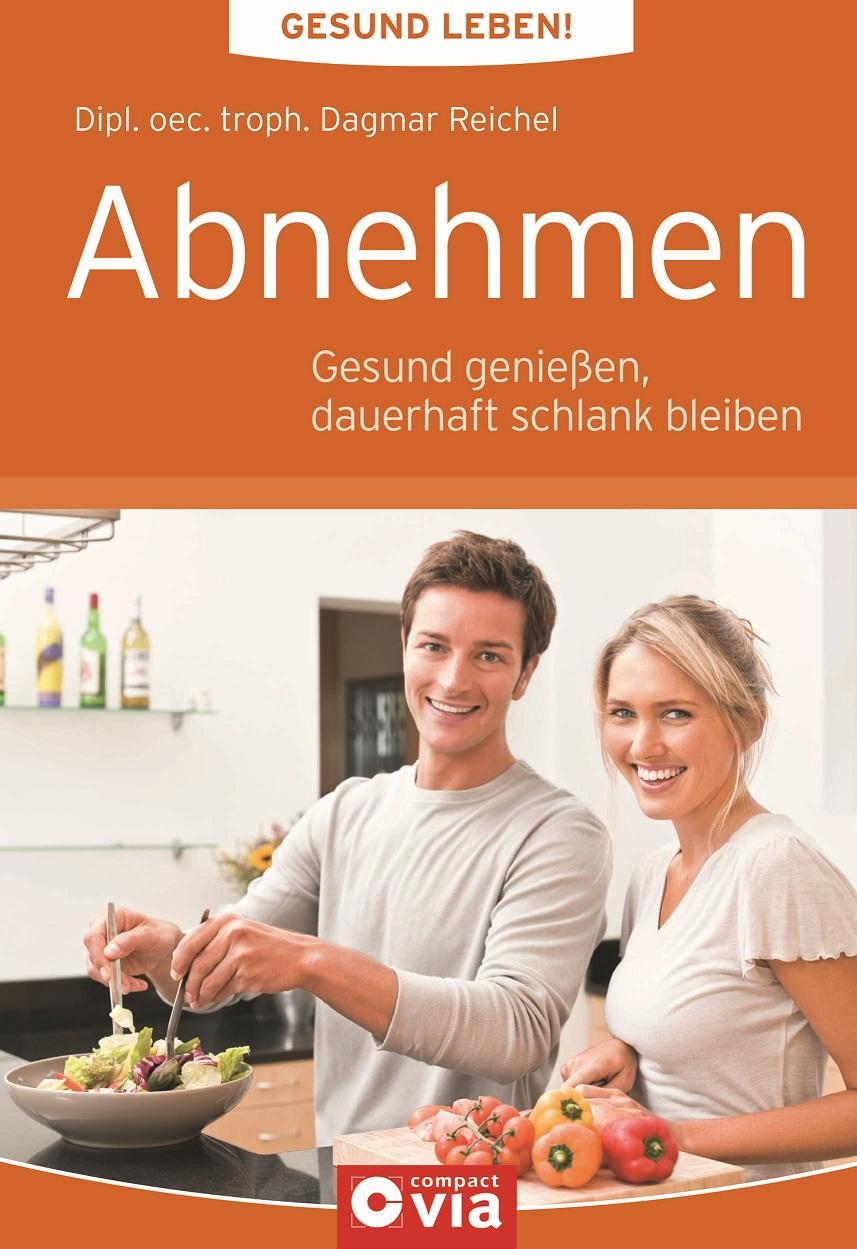 Abnehmen: Gesund leben!: Gesund genießen, dauerhaft schlank bleiben - Dipl. oec. troph. Dagmar Reichel