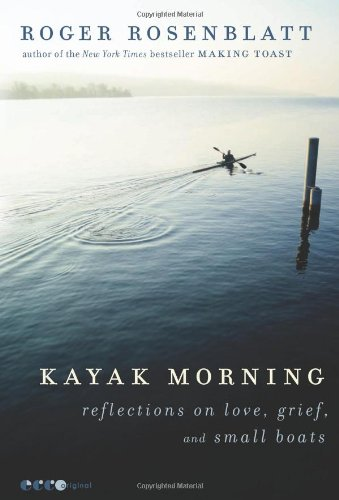 Kayak Morning: Reflections on Love, Grief, and Small Boats - Roger Rosenblatt