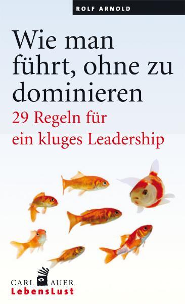 Wie man führt, ohne zu dominieren: 29 Regeln für ein kluges Leadership - Rolf Arnold