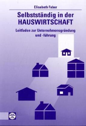 Selbstständig in der Hauswirtschaft: Leitfaden zur Unternehmensgründung und -führung - E. Faber