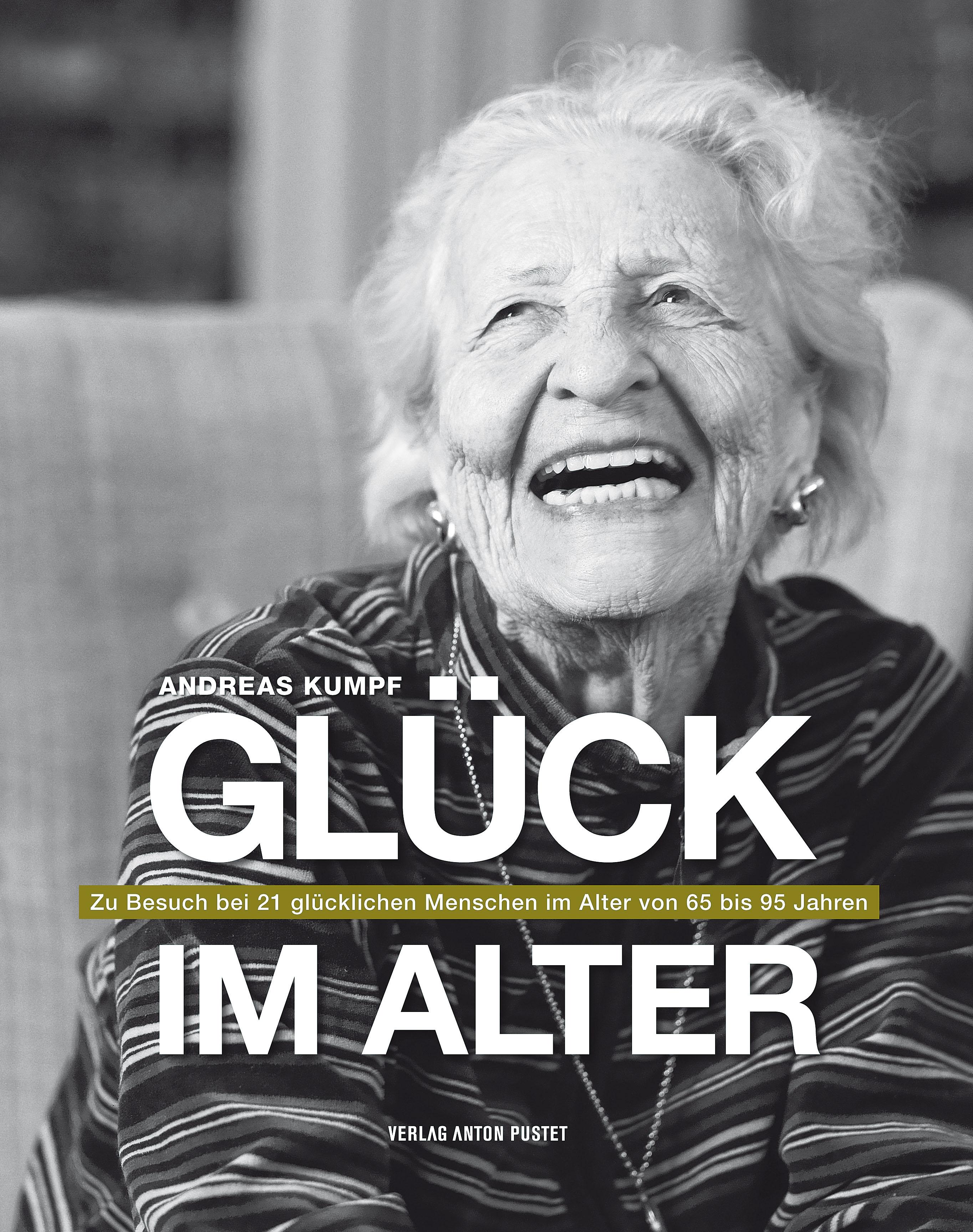 Glück im Alter: Zu Besuch bei 21 glücklichen Menschen im Alter von 65 bis 95 Jahren - Andreas Kumpf