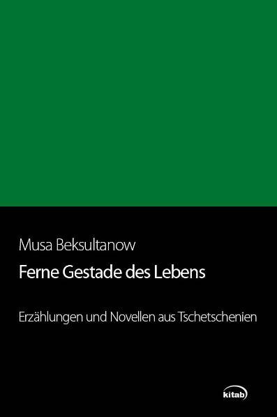 Ferne Gestade des Lebens: Erzählungen und Novellen aus Tschetschenien - Musa Beksultanow