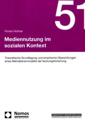 Mediennutzung im sozialen Kontext: Theoretische Grundlegung und empirische Überprüfungen eines Mehrebenenmodells der Nutzungsforschung - Florian Hottner