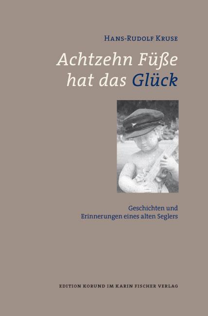 Achtzehn Füße hat das Glück: Geschichten und Erinnerungen eines alten Seglers - Hans-Rudolf Kruse
