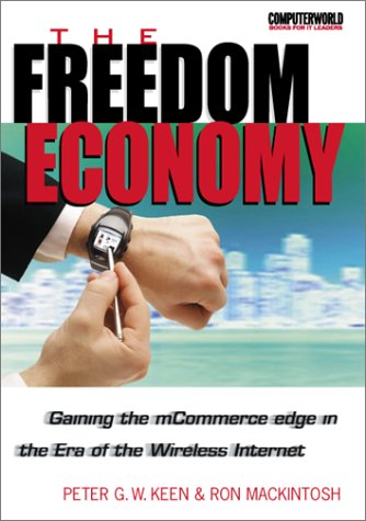 The Freedom Economy: Gaining the MCommerce Edge in the Era of the Wireless Internet (ComputerWorld Books for IT Leaders) - Peter G. W. Keen