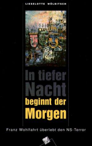 In tiefer nacht beginnt der Morgen. Franz Wohlfahrt überlebt den NS-Terrror. - Wölbitsch, Lieselotte