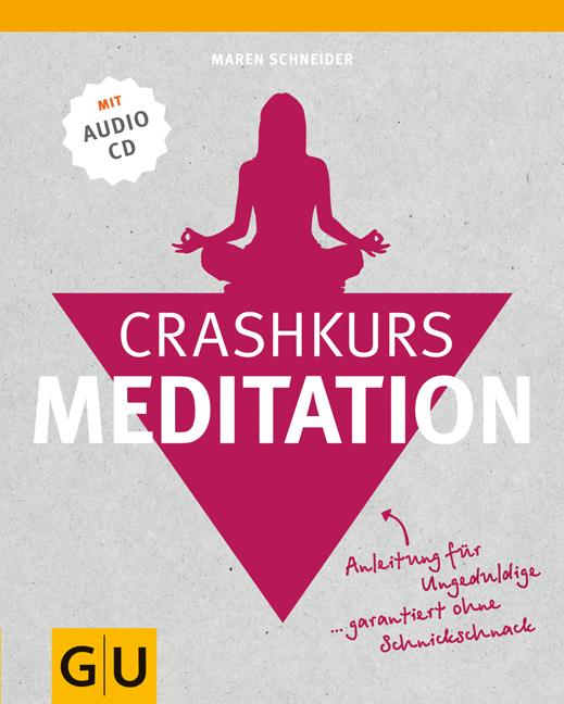 Crashkurs Meditation: Anleitung für Ungeduldige - garantiert ohne Schnickschnack - Maren Schneider [mit Audio CD]