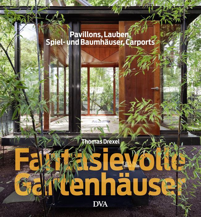 Fantasievolle Gartenhäuser: Pavillons, Lauben, Spiel- und Baumhäuser, Carports - Thomas Drexel [Gebundene Ausgabe]