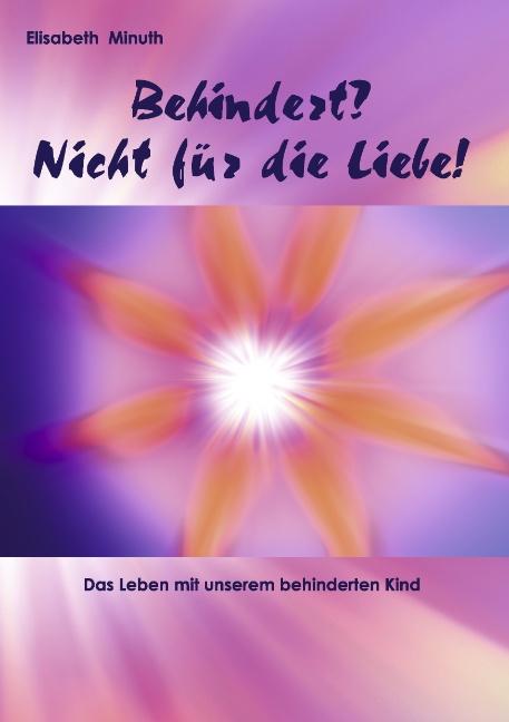 Behindert? Nicht für die Liebe!: Das Leben mit unserem behinderten Kind - Minuth, Elisabeth