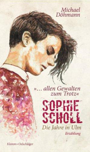 """Sophie Scholl - Die Jahre in Ulm: """"... allen Gewalten zum Trotz."""" Erzählung - Michael Döhmann"""