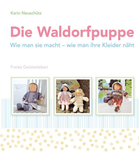 Die Waldorfpuppe: Wie man sie macht - wie man ihre Kleider näht - Karin Neuschütz