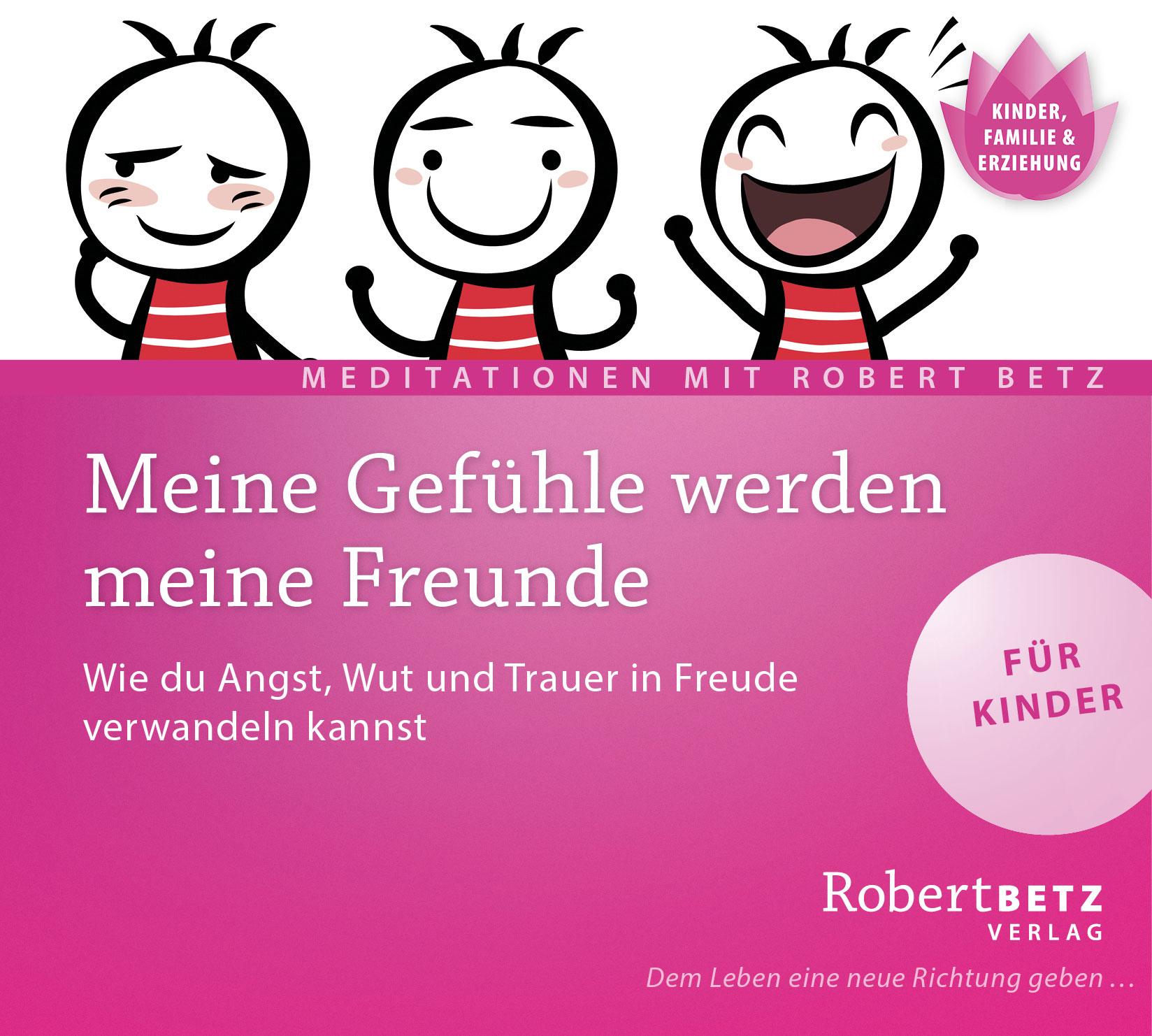 Meine Gefühle werden meine Freunde: Wie du Angst, Wut und Trauer in Freude verwandeln kannst - Robert Betz