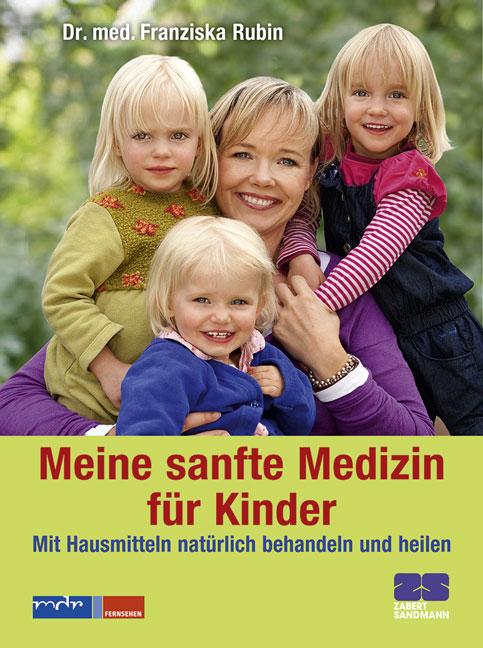Meine sanfte Medizin für Kinder - Mit Hausmitteln natürlich behandeln und heilen - Dr. med. Franziska Rubin