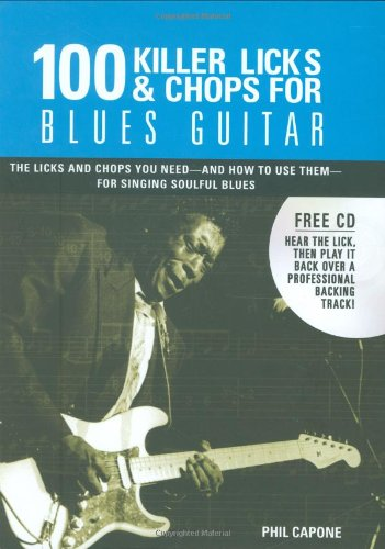100 Killer Licks & Chops for Blues Guitar: The Licks & Chops You Need - And How to Use Them - For Singing Soulful Blues - Phil Capone [With Audio CD]