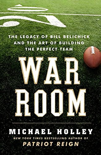 War Room: The Legacy of Bill Belichick and the Art of Building the Perfect Team - Michael Holley