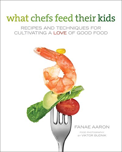 What Chefs Feed Their Kids: Recipes and Techniques for Cultivating a Love of Good Food - Fanae Aaron