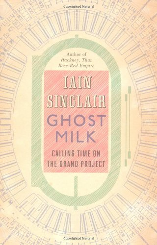 Ghost Milk: Calling Time on the Grand Project - Iain Sinclair [Hardcover]