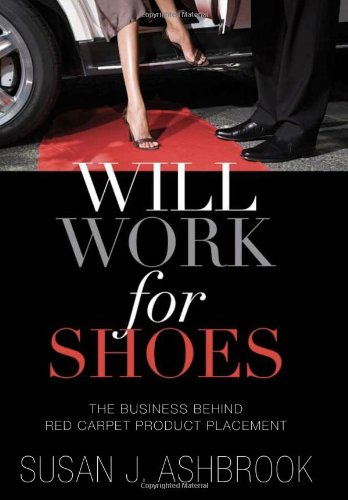 Will Work for Shoes: The Business Behind Red Carpet Product Placement - Susan J. Ashbrook