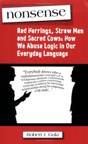 Nonsense: Red Herrings, Straw Men and Sacred Cows: How We Abuse Logic in Our Everyday Language - Robert J. Gula