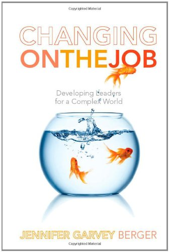 Changing on the Job: Developing Leaders for a Complex World - Jennifer Garvey Berger