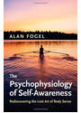 The Psychophysiology of Self-Awareness: Rediscovering the Lost Art of Body Sense - Alan Fogel