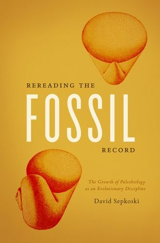 Rereading the Fossil Record: The Growth of Paleobiology as an Evolutionary Discipline - David Sepkoski