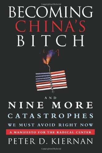 Becoming China´s Bitch and Nine More Catastrophes We Must Avoid Right Now: A Manifesto for the Radical Center - Peter D. Kiernan