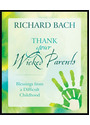Thank Your Wicked Parents: Blessings from a Difficult Childhood - Richard Bach
