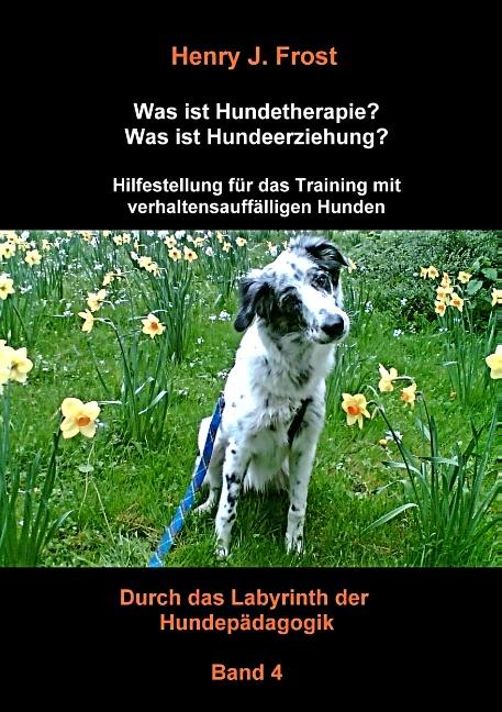 Durch das Labyrinth der Hundepädagogik - Skript 3: Was ist Hundetherapie? Was ist Hundeerziehung? - Henry J. Frost