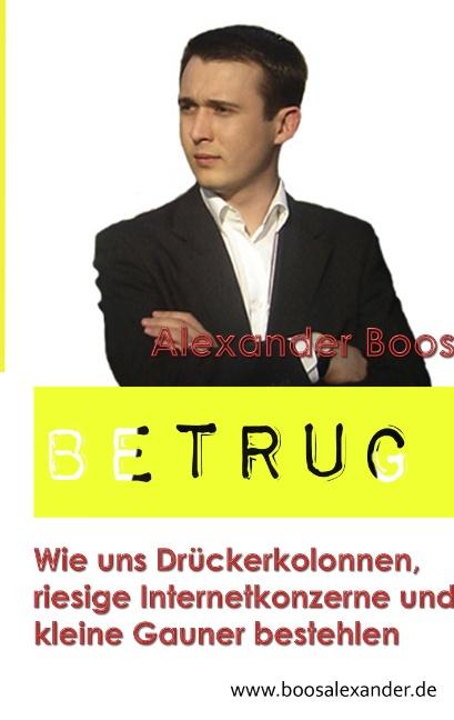 BETRUG: Wie uns Drückerkolonnen, riesige Internetkonzerne und kleine Gauner bestehlen - Boos, Alexander