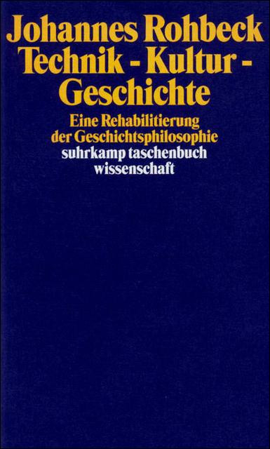 Technik - Kultur - Geschichte: Eine Rehabilitierung der Geschichtsphilosophie - Johannes Rohbeck