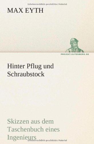 Hinter Pflug und Schraubstock: Skizzen aus dem Taschenbuch eines Ingenieurs - Max Eyth