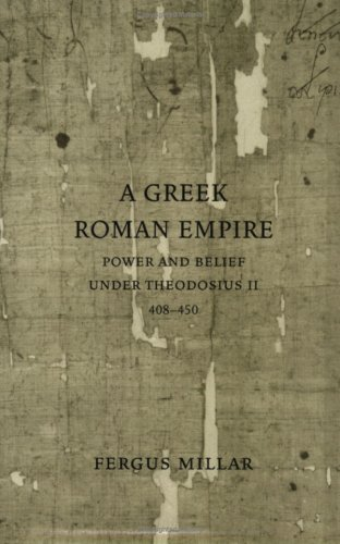A Greek Roman Empire: Power and Belief Under Theodosius II (408-450) - Fergus Millar