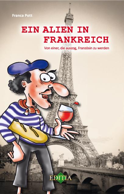 Ein Alien in Frankreich: Von einer, die auszog, Französin zu werden - Franca Pott