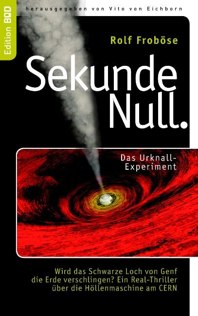 Sekunde Null: Das Urknall-Experiment: Wird das Schwarze Loch von Genf die Erde verschlingen? Ein Real-Thriller über die
