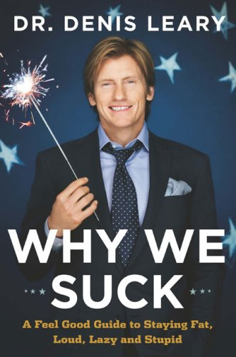 Why We Suck: A Feel Good Guide to Staying Fat, Loud, Lazy and Stupid - Leary, Dr. Denis
