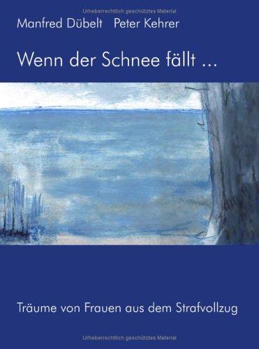 Wenn der Schnee fällt... Träume von Frauen aus dem Strafvollzug - Dübelt, Manfred
