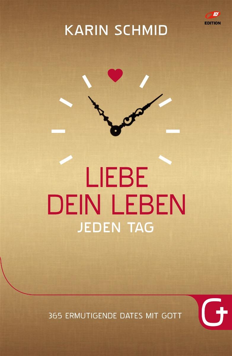 Liebe dein Leben jeden Tag: 365 ermutigende Dates mit Gott - Karin Schmid