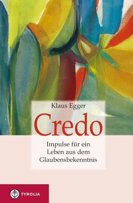Credo. Impulse für ein Leben aus dem Glaubensbekenntnis - Egger, Klaus