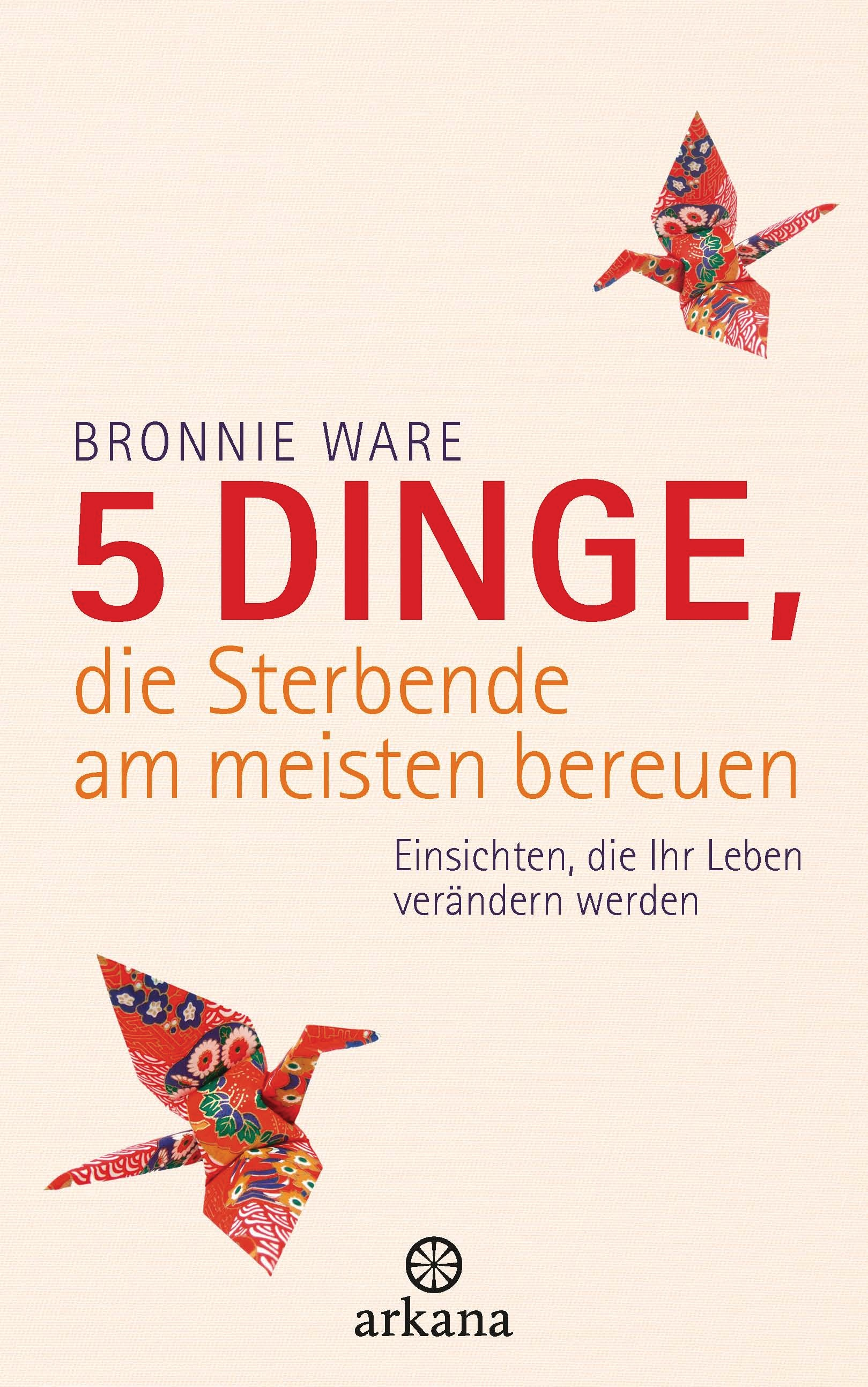 5 Dinge, die Sterbende am meisten bereuen: Einsichten, die Ihr Leben verändern werden - Ware, Bronnie