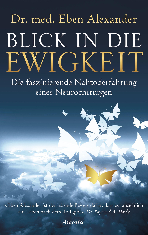 Blick in die Ewigkeit: Die faszinierende Nahtoderfahrung eines Neurochirurgen - Eben Alexander [Gebundene Ausgabe]